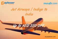 Jet Airways/ Indigo to India - Book flights and Save Upto AED 350 OFF with each booking. #Musafir #Coupon #Paylesser Why pay more?