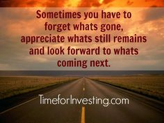 Motivational quote: Sometimes you have to forget whats gone, appreciate what still remains and look forward to whats coming next.