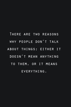 There are two reasons why people don't talk about things: either it doesn't mean anything to them, or it means everything.