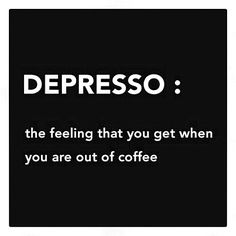 Depresso : the feeling that you get when you are out of coffee