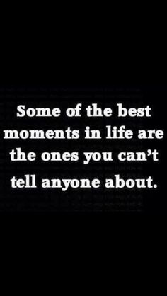 Some of the best moments in life are the ones you cant tell anyone about...