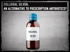 Colloidal Silver - An Alternative to Prescription Antibiotics?