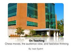 On teaching, chess moves, fast and slow thinking, and the danger of the audience view by Iwan Syahril via slideshare