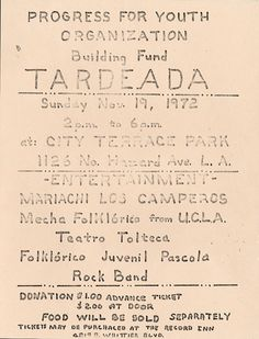 This flier advertises a tardeada, or afternoon party, that the Progress for Youth Organization put on to increase their building fund, which included entertainment from Mariachi Los Camperos, MEChA Folklórico de UCLA, Teatro Tolteca, and Folklórico Juvenil Pascola. Members of the organization wished to build a tutorial, cultural, and recreational center in the Geraghty Loma area of East Los Angeles. Frank del Olmo Collection. Latino Cultural Heritage Digital Archives.