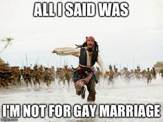 Jack Sparrow Being Chased   ALL I SAID WAS I'M NOT FOR GAY MARRIAGE   image tagged in memes,jack sparrow being chased   made w/ Imgflip meme maker