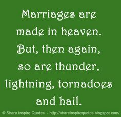 Marriages are made in heaven. But, then again, so are thunder, lightning, tornadoes and hail. Website - http://bit.ly/16E8X5L #life #lifelessons #lifeadvice #lifequotes #quotesonlife #lifequotesandsayings #lifefacts #marriages #heaven #thunder #lightning #tornadoes #hail #quotes