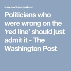 Politicians who were wrong on the 'red line' should just admit it - The Washington Post