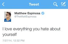 This made me cry. I have 4/5 things about myself that I really hate. The 1/5 left would be my YouTube, Vine, and Pinterest lives. I love you, Matthew Espinosa. ❤️