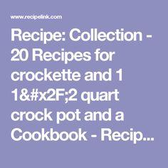 Recipe: Collection - 20 Recipes for crockette and 1 1/2 quart crock pot and a Cookbook - Recipelink.com