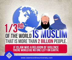 One third of the world is Muslim. That is more than 2 billion people. If Islam was a religion of violence there would be no one left on earth