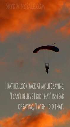 """I rather look back at my life saying, """"I can't believe I did that"""" instead of sa. I rather look back at my life saying, """"I can't believe I did that"""" instead of saying, """"I wish I did that"""". Jump Quotes, Fly Quotes, Life Quotes, Leap Of Faith Quotes, Skydiving Quotes, Indoor Skydiving, Look Back At Me, Blessed Quotes, Paragliding"""