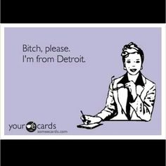 Bitch, please. I'm from Detroit!