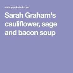 Sarah Graham, author of Smitten, shares this delicious recipe for cauliflower, sage and bacon soup with us. Sarah Graham, Bacon Soup, Cauliflower Recipes, Sage, Soups, Yummy Food, Califlower Recipes, Salvia, Delicious Food