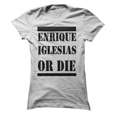 ENRIQUE IGlESIAS OR DIE  - #sweatshirts #unique t shirts. GET YOURS => https://www.sunfrog.com/Music/ENRIQUE-IGlESIAS-OR-DIE-.html?id=60505
