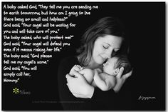 """A baby asked God, """"They tell me you are sending me to earth tomorrow, but how am I going to live there being so small and helpless?"""" God said, """"Your angel will be waiting for you and will take care of you."""" The baby asked, who will protect me?"""" God said, """"Your angel will defend you even if it means risking her life."""" The baby said, """"God please tell me my angel's name."""" God said, """"You will simply call her, Mommy."""" We #love #moms <3!!  For more inspiration visit www.facebook.com/joyofmom <3"""