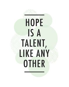 Hope is a talent, like any other - Storm Jameson.