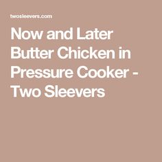 Now and Later Butter Chicken in Pressure Cooker - Two Sleevers