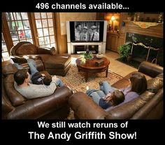 496 channels available... We still watch reruns of The Andy Griffith Show!
