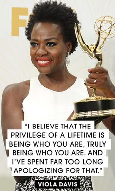 """I believe that the privilege of a lifetime is being who you are, truly being who you are, and I've spent far too long apologizing for that."" - Viola Davis."