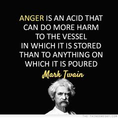 Anger is an acid that can do more harm to the vessel in which it is stored than to anything on which it is poured
