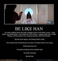 Be like Han.