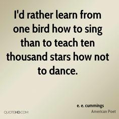 More e. e. cummings Quotes. 0. I'd rather learn from one bird how to sing than to teach ten thousand