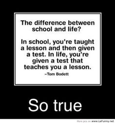 The difference between school and life?  In school you are taught a lesson and then given a test. In life, you're given a test that teaches you a lesson.