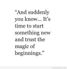 And suddenly you know.... its time to start something new and trust the magic of new beginnings