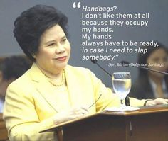 """One of Sen Miriam Defensor Santiago's many quotable quotes. Another good one from her husband former Interior and Local Government Undersecretary Narciso """"Jun"""" Santiago who she's been married to for 40 years:  """"Our secret is that she hasn't even finished saying it, I already agree"""""""