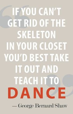 If you can't get rid of the skeleton in your closet you'd best take it out and teach it to dance.   <3    via carrieloves.com
