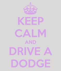 Keep calm and drive a dodge.
