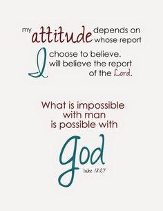 My attitude depends on whose report I choose to believe.  I will believe the report of the Lord.  (What is impossible with man is possible with God. Luke 18:27)