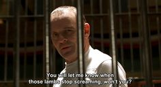 """You will let me know when those lambs stop screaming, won't you?"" - The Silence of the Lambs"