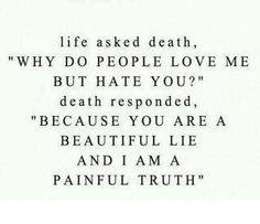 """La vie a demandé a mort, """"Porquoi les gens m'aiment-ils et vous hais-t-il?"""" la mort répondu, """"Parce que vous êtes un beau mensonge et que je suis une vérité douloureuse."""