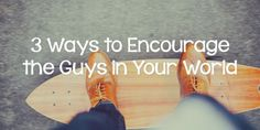 3 Ways to Encourage the Guys in Your World