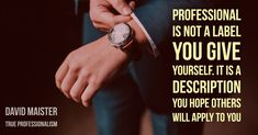 Professional is not a label you give yourself. It is a description you hope others will apply to you