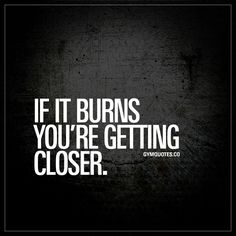 """""""If it burns you're getting closer."""" Click here for the absolute BEST workout quotes in the world! Only on gymquotes.co!"""