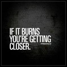 If it burns you're getting closer. #keepgoing
