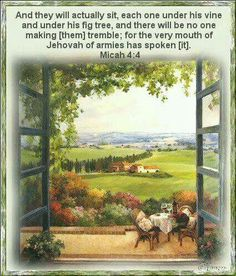 They will actually sit, each one under his vine, and under his fig tree, and there will be no one making them tremble, for the very mouth of Jehovah of armies has spoken it. - Micah 4:4.