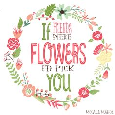 Free Printable with If Friends were Flowers, I'd pick you quote