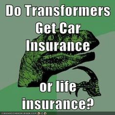 """Think about it. ~ Now this is could be a problem, """" I am sorry, your Transformer died, but you had Car Insurance, therefore, he is not covered . . . """" Looks like it SHOULD have been Life Insurance.  Imagine the other situation too ;)"""