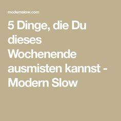 5 Dinge, die Du dieses Wochenende ausmisten kannst - Modern Slow