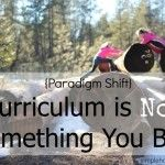 """Paradigm shift: Curriculum is not something you buy. """"Of course we will use such resources to reach our goals--but the resource will be our servant, not our master."""" LOVE this!"""