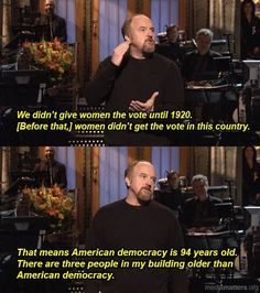 """Louis C. gets this shit. """"We didn't give women the vote until That means American democracy is 94 years old. There are three people in my building older than American democracy. Louis Ck, Youre My Person, Intersectional Feminism, Equal Rights, Women's Rights, Civil Rights, Human Rights, Tabu, Pro Choice"""
