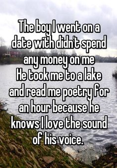 The boy I went on a date with didn't spend any money on me He took me to a lake and read me poetry for an hour because he knows I love the sound of his voice.