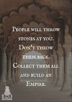 People will throw stones at you. Don't throw them back. Collect them all and build an Empire.