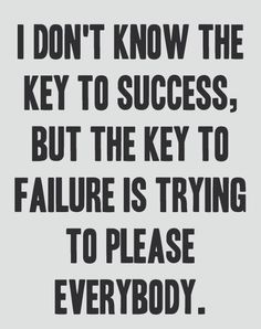 I dont know the key to success, but the key to failure is trying to please everybody.