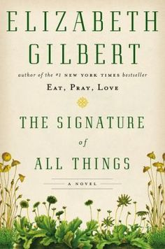 The Signature of All Things - from author of Eat, Pray, Love Follows a family through 18th, 19th century, and an heiress unlikely romance
