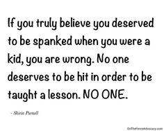 If you truly believe you deserved to be spanked when you were a kid, you are wrong. No one deserves to be hit in order to be taught a lesson. No one.