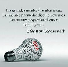 """""""Las grandes mentes discuten ideas. Las mentes promedio discuten eventos. Las mentes pequeñas discuten con la gente"""" Eleanor Roosevelt"""